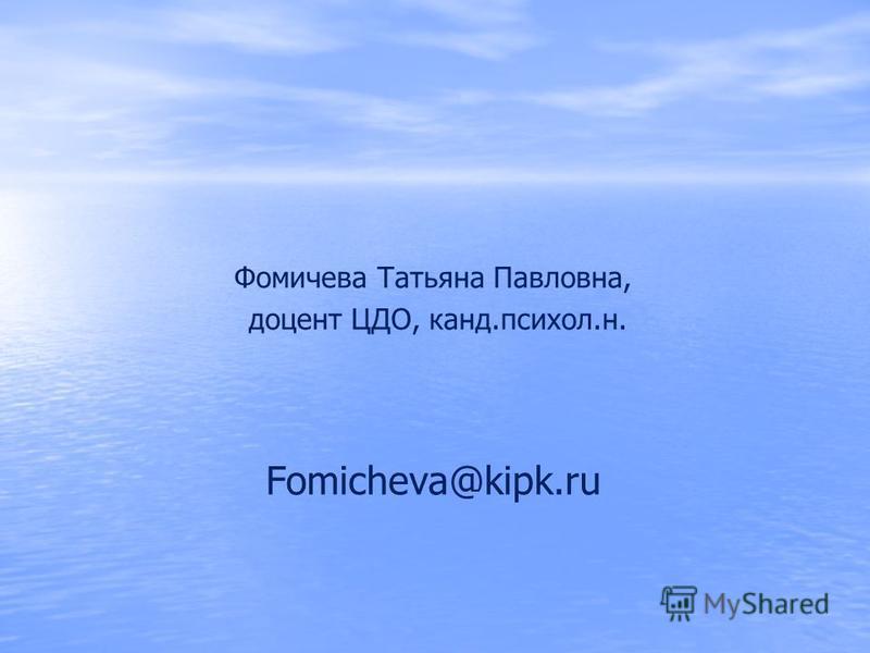 Фомичева Татьяна Павловна, доцент ЦДО, канд.психол.н. Fomicheva@kipk.ru