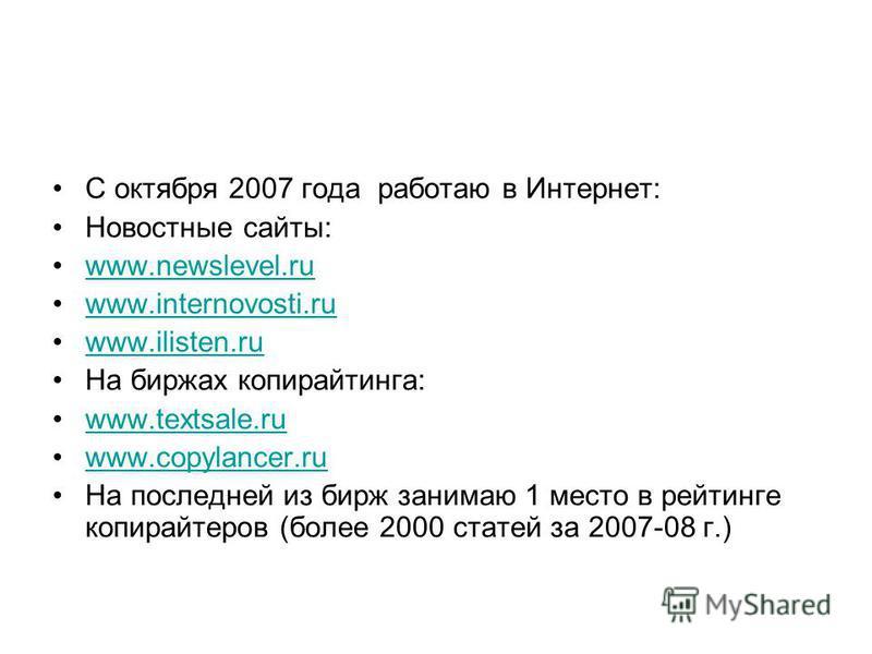 С октября 2007 года работаю в Интернет: Новостные сайты: www.newslevel.ru www.internovosti.ru www.ilisten.ru На биржах копирайтинга: www.textsale.ru www.copylancer.ru На последней из бирж занимаю 1 место в рейтинге копирайтеров (более 2000 статей за