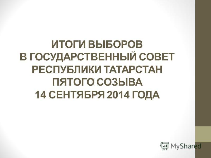 ИТОГИ ВЫБОРОВ В ГОСУДАРСТВЕННЫЙ СОВЕТ РЕСПУБЛИКИ ТАТАРСТАН ПЯТОГО СОЗЫВА 14 СЕНТЯБРЯ 2014 ГОДА