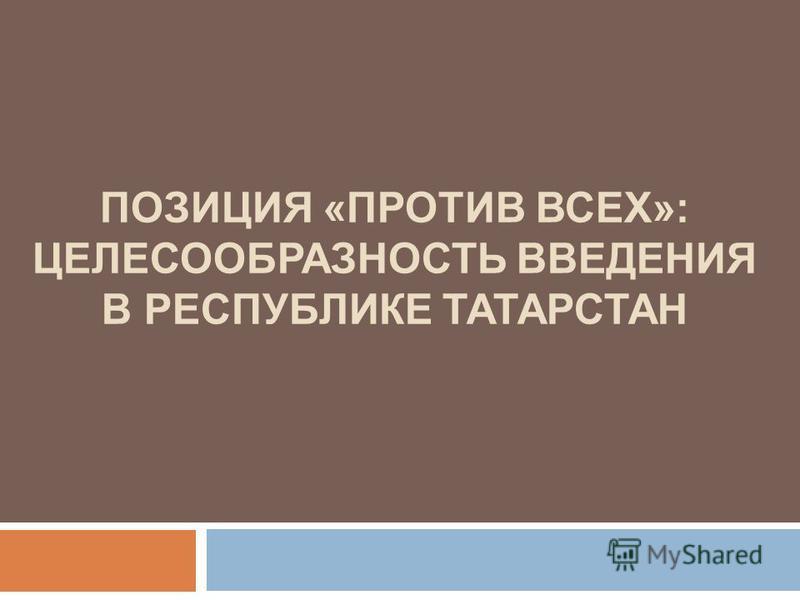 ПОЗИЦИЯ «ПРОТИВ ВСЕХ»: ЦЕЛЕСООБРАЗНОСТЬ ВВЕДЕНИЯ В РЕСПУБЛИКЕ ТАТАРСТАН