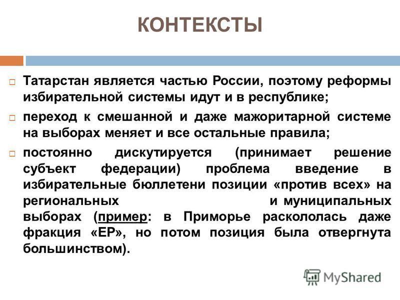 КОНТЕКСТЫ Татарстан является частью России, поэтому реформы избирательной системы идут и в республике; переход к смешанной и даже мажоритарной системе на выборах меняет и все остальные правила; постоянно дискутируется (принимает решение субъект федер