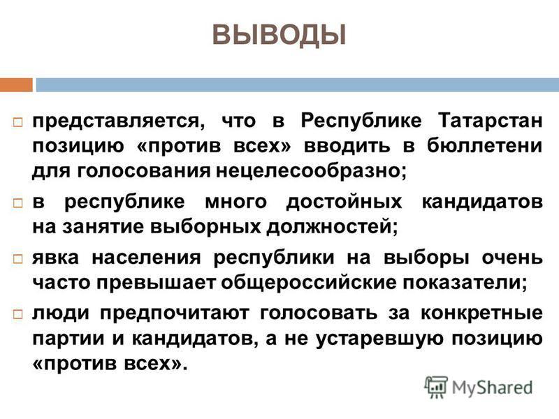 ВЫВОДЫ представляется, что в Республике Татарстан позицию «против всех» вводить в бюллетени для голосования нецелесообразно; в республике много достойных кандидатов на занятие выборных должностей; явка населения республики на выборы очень часто превы