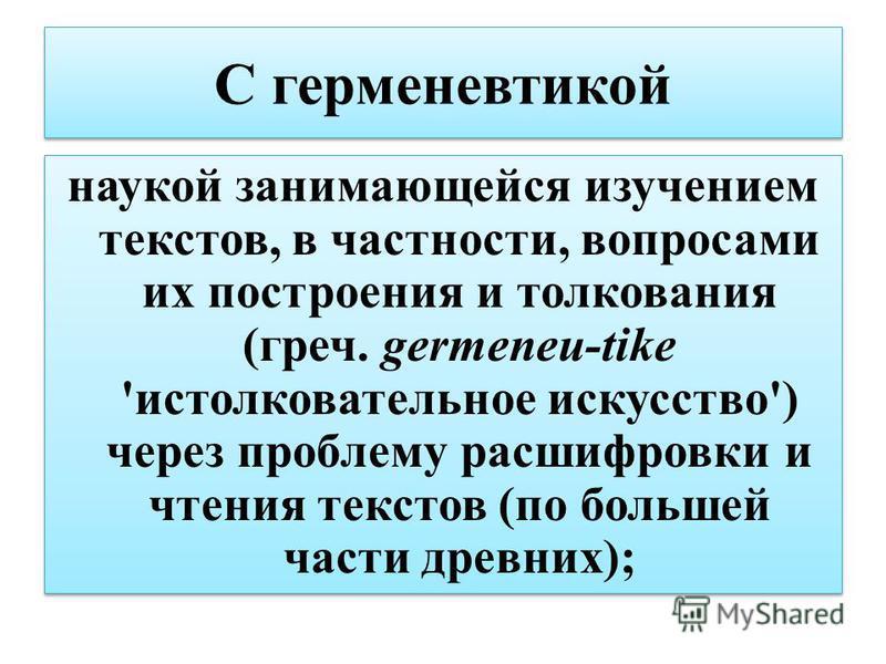С герменевтикой наукой занимающейся изучением текстов, в частности, вопросами их построения и толкования (греч. germeneu-tike 'истолковательное искусство') через проблему расшифровки и чтения текстов (по большей части древних);