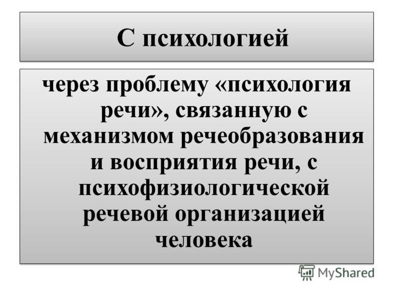 С психологией через проблему «психология речи», связанную с механизмом речеобразования и восприятия речи, с психофизиологической речевой организацией человека