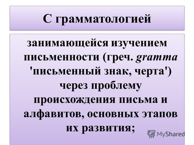 С грамматологией занимающейся изучением письменности (греч. gramma 'письменный знак, черта') через проблему происхождения письма и алфавитов, основных этапов их развития;