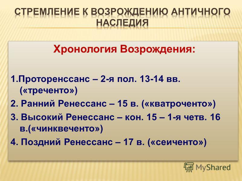 Хронология Возрождения: 1. Проторенссанс – 2-я пол. 13-14 вв. («треченто») 2. Ранний Ренессанс – 15 в. («кватроченто») 3. Высокий Ренессанс – кон. 15 – 1-я четв. 16 в.(«чинквеченто») 4. Поздний Ренессанс – 17 в. («сеиченто») Хронология Возрождения: 1