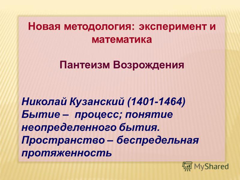 Новая методология: эксперимент и математика Пантеизм Возрождения Николай Кузанский (1401-1464) Бытие – процесс; понятие неопределенного бытия. Пространство – беспредельная протяженность
