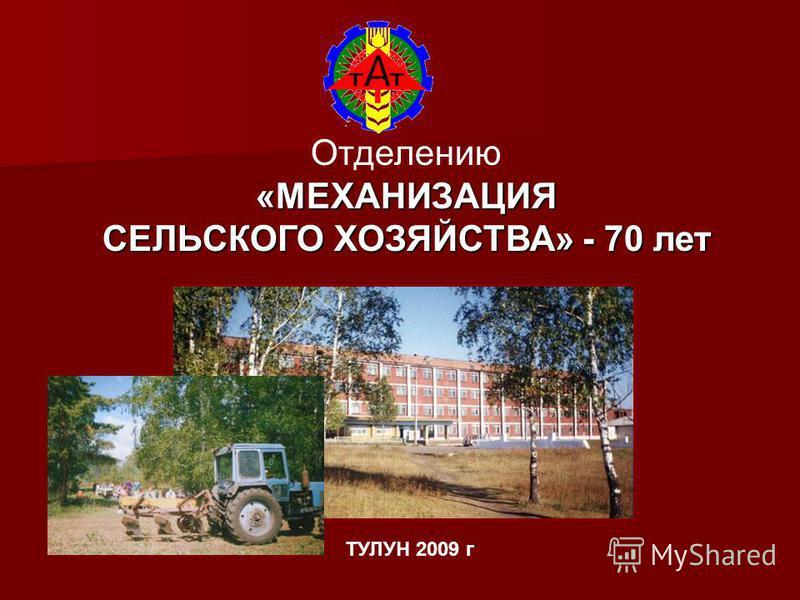 Отделению«МЕХАНИЗАЦИЯ СЕЛЬСКОГО ХОЗЯЙСТВА» - 70 лет ТУЛУН 2009 г