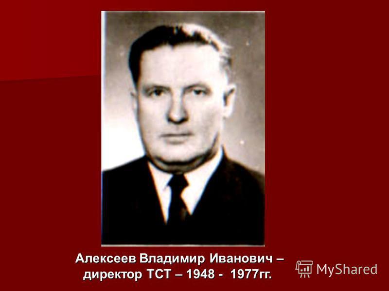Алексеев Владимир Иванович – директор ТСТ – 1948 - 1977 гг. Алексеев Владимир Иванович – директор ТСТ – 1948 - 1977 гг.