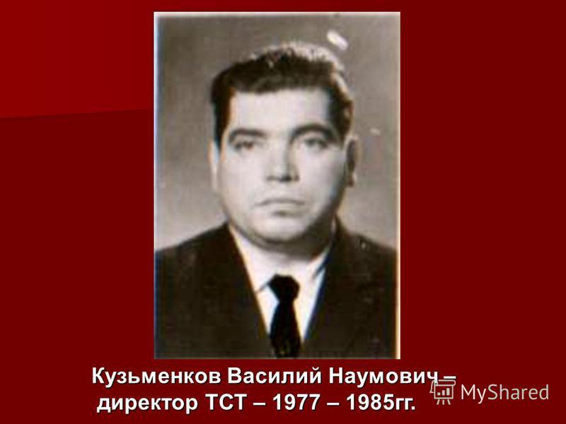 Кузьменков Василий Наумович – директор ТСТ – 1977 – 1985 гг. директор ТСТ – 1977 – 1985 гг.