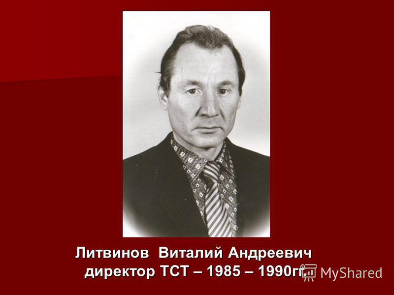 Литвинов Виталий Андреевич директор ТСТ – 1985 – 1990 гг.