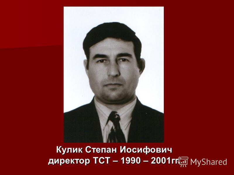 Кулик Степан Иосифович директор ТСТ – 1990 – 2001 гг.