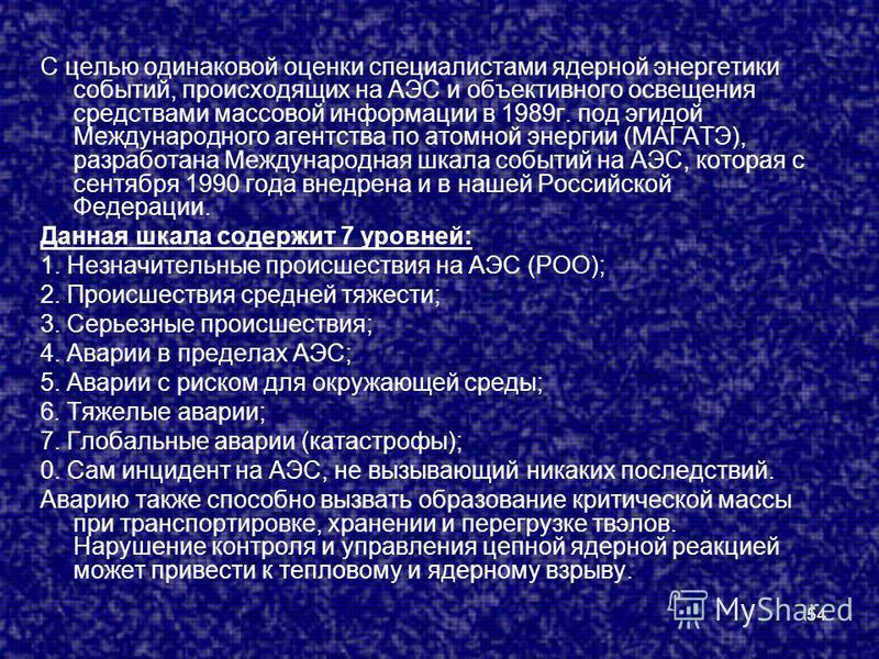 54 С целью одинаковой оценки специалистами ядерной энергетики событий, происходящих на АЭС и объективного освещения средствами массовой информации в 1989 г. под эгидой Международного агентства по атомной энергии (МАГАТЭ), разработана Международная шк