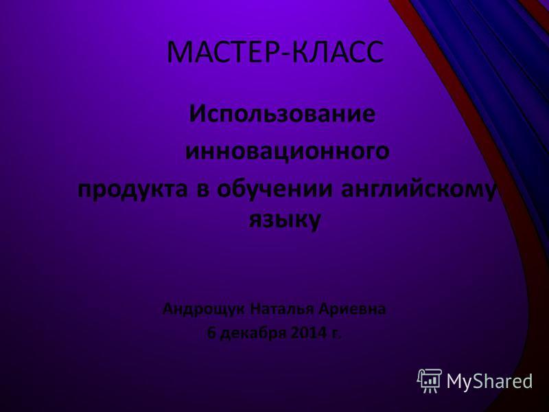 МАСТЕР-КЛАСС Использование инновационного продукта в обучении английскому языку Андрощук Наталья Ариевна 6 декабря 2014 г.