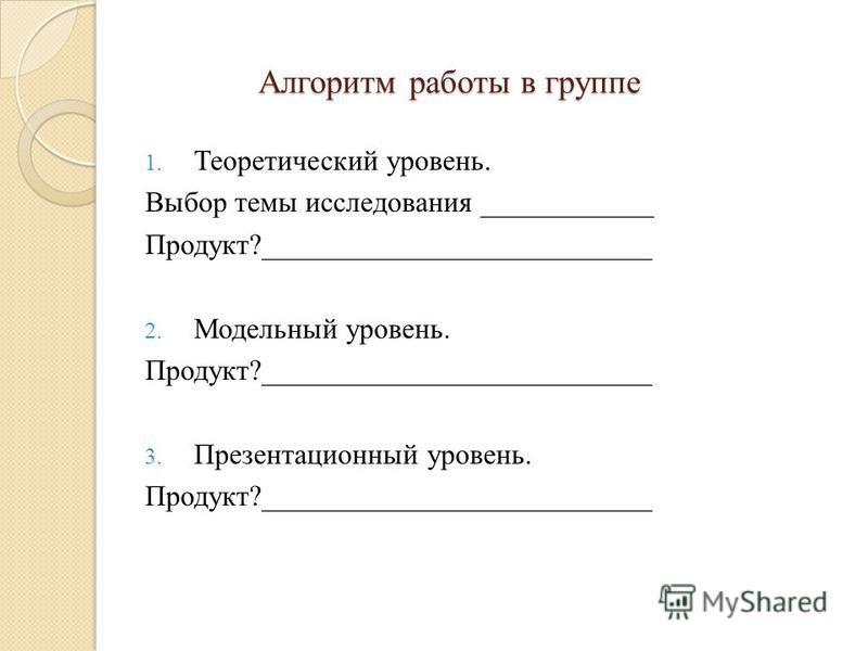 Алгоритм работы в группе 1. Теоретический уровень. Выбор темы исследования ____________ Продукт?___________________________ 2. Модельный уровень. Продукт?___________________________ 3. Презентационный уровень. Продукт?___________________________