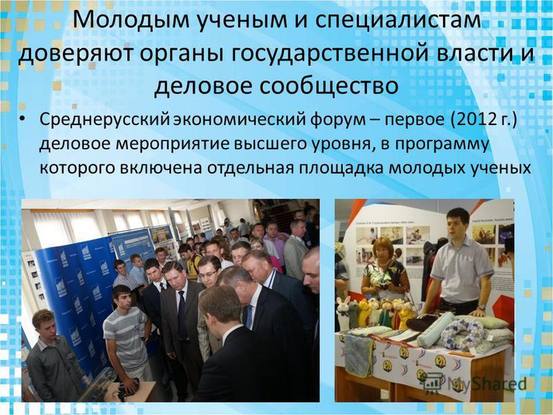 Молодым ученым и специалистам доверяют органы государственной власти и деловое сообщество Среднерусский экономический форум – первое (2012 г.) деловое мероприятие высшего уровня, в программу которого включена отдельная площадка молодых ученых