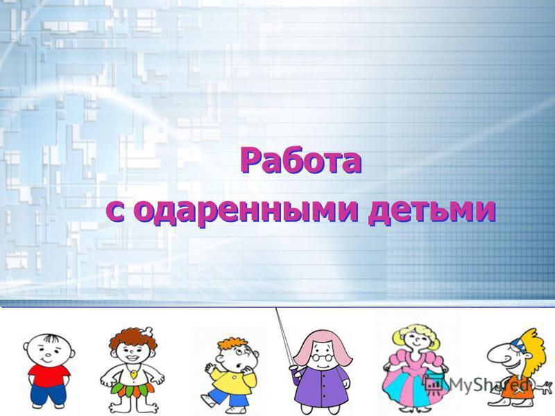 Работа с одаренными детьми Работа с одаренными детьми
