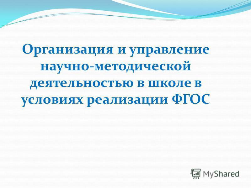 Организация и управление научно-методической деятельностью в школе в условиях реализации ФГОС