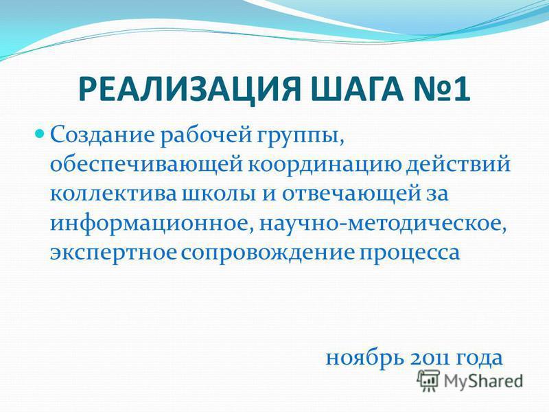 РЕАЛИЗАЦИЯ ШАГА 1 Создание рабочей группы, обеспечивающей координацию действий коллектива школы и отвечающей за информационное, научно-методическое, экспертное сопровождение процесса ноябрь 2011 года