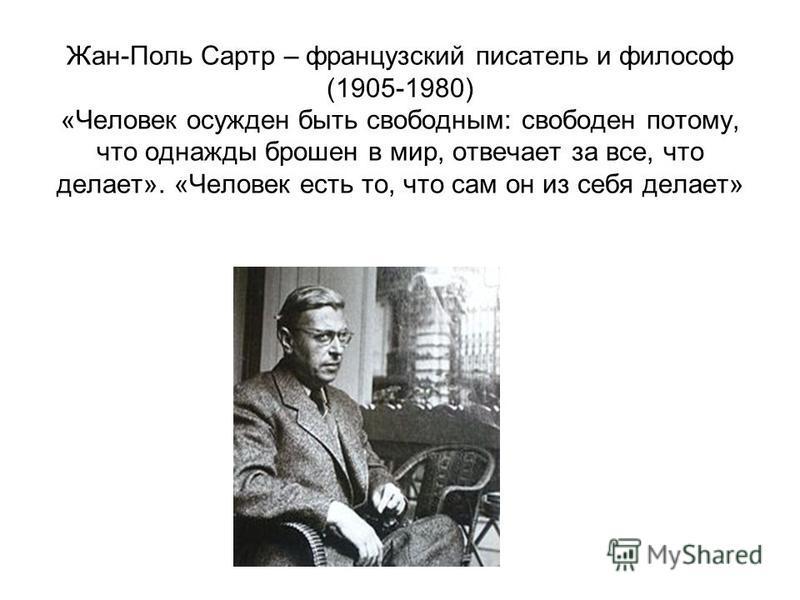 Жан-Поль Сартр – французский писатель и философ (1905-1980) «Человек осужден быть свободным: свободен потому, что однажды брошен в мир, отвечает за все, что делает». «Человек есть то, что сам он из себя делает»