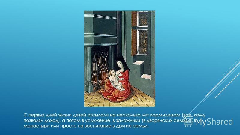 С первых дней жизни детей отсылали на несколько лет кормилицам (все, кому позволял доход), а потом в услужение, в заложники (в дворянских семьях), в монастыри или просто на воспитание в другие семьи.