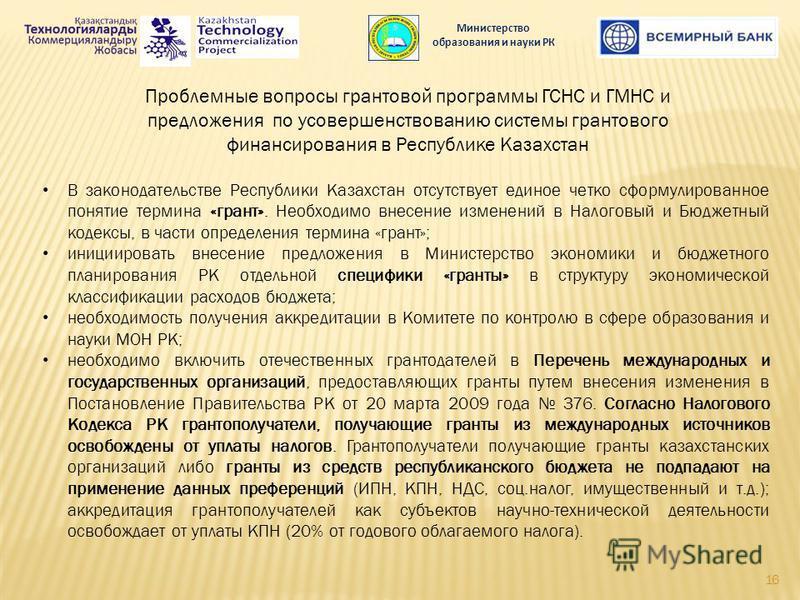 Проблемные вопросы грантовой программы ГСНС и ГМНС и предложения по усовершенствованию системы грантового финансирования в Республике Казахстан В законодательстве Республики Казахстан отсутствует единое четко сформулированное понятие термина «грант».