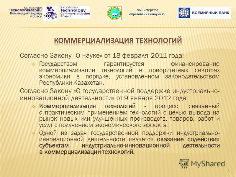 Согласно Закону «О науке» от 18 февраля 2011 года: Государством гарантируется финансирование коммерциализации технологий в приоритетных секторах экономики в порядке, установленном законодательством Республики Казахстан. Согласно Закону «О государстве