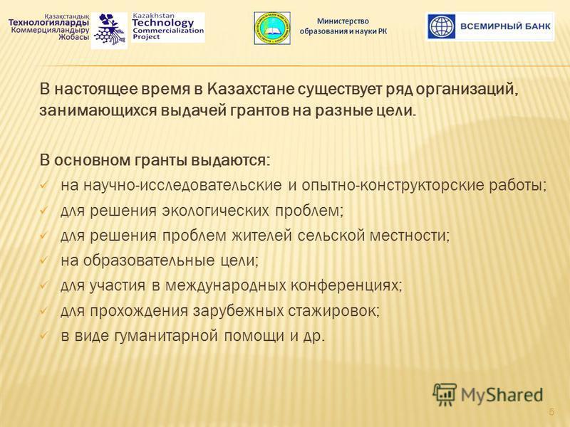 В настоящее время в Казахстане существует ряд организаций, занимающихся выдачей грантов на разные цели. В основном гранты выдаются: на научно-исследовательские и опытно-конструкторские работы; для решения экологических проблем; для решения проблем жи
