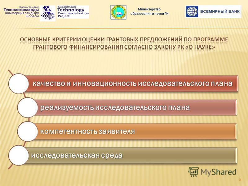 качество и инновационность исследовательского плана реализуемость исследовательского плана компетентность заявителя исследовательская среда Министерство образования и науки РК 8