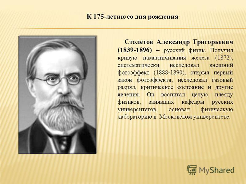 Столетов Александр Григорьевич (1839-1896) – русский физик. Получил кривую намагничивания железа (1872), систематически исследовал внешний фотоэффект (1888-1890), открыл первый закон фотоэффекта, исследовал газовый разряд, критическое состояние и дру