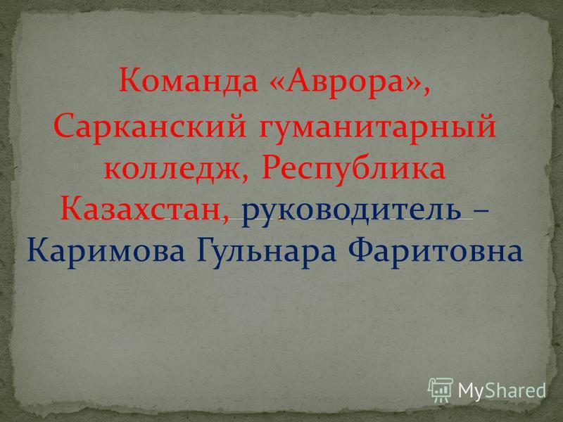 Команда «Аврора», Сарканский гуманитарный колледж, Республика Казахстан, руководитель – Каримова Гульнара Фаритовна