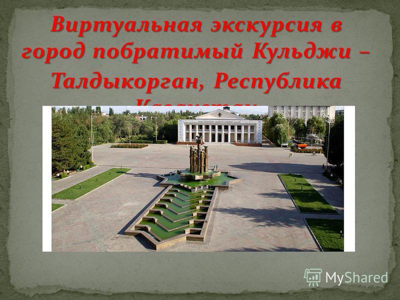 Виртуальная экскурсия в город побратимый Кульджи – Талдыкорган, Республика Казахстан