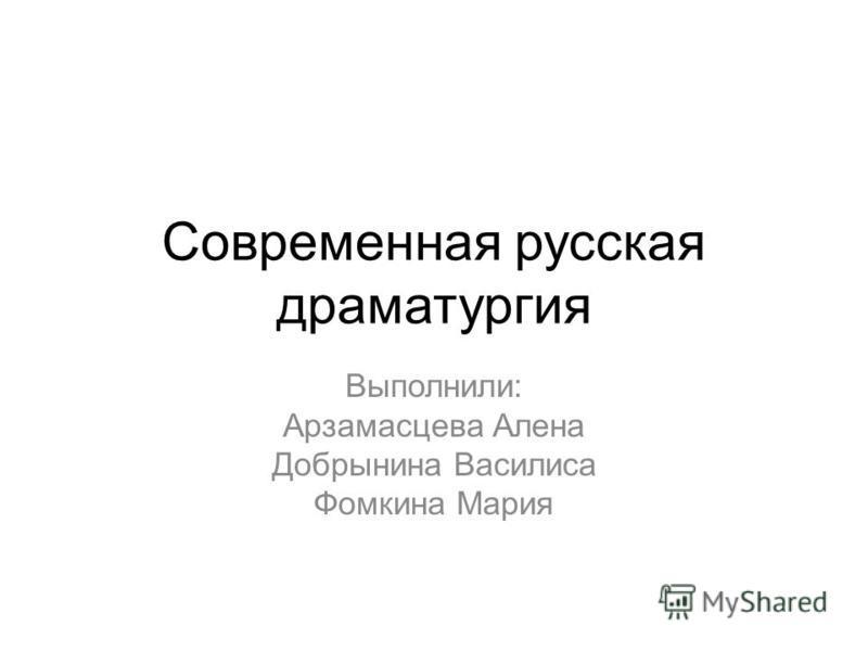 Современная русская драматургия Выполнили: Арзамасцева Алена Добрынина Василиса Фомкина Мария