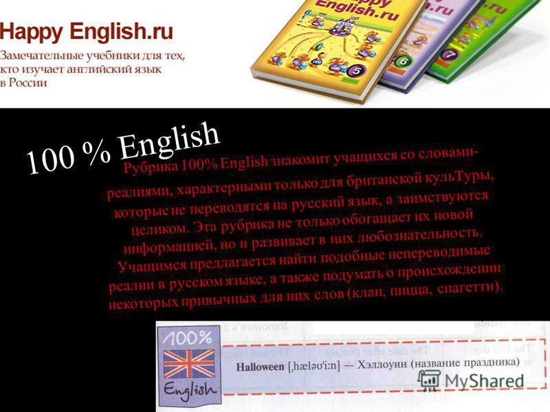 100 % English Рубрика 100% English знакомит учащихся со словами- реалиями, характерными только для британской культуры, которые не переводятся на русский язык, а заимствуются целиком. Эта рубрика не только обогащает их новой информацией, но и развива