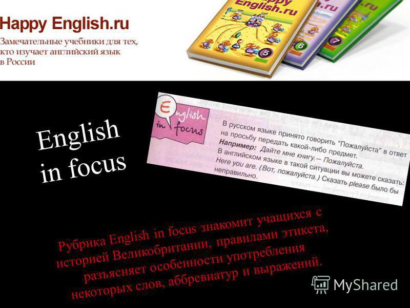 English in focus Рубрика English in focus знакомит учащихся с историей Великобритании, правилами этикета, разъясняет особенности употребления некоторых слов, аббревиатур и выражений.