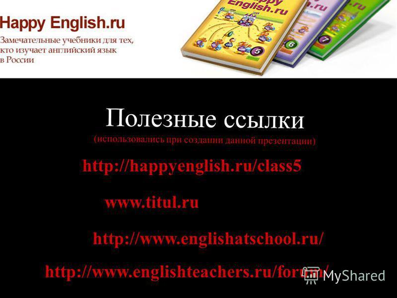 Полезные ссылки (использовались при создании данной презентации) http://happyenglish.ru/class5 http://www.englishteachers.ru/forum/ www.titul.ru http://www.englishatschool.ru/