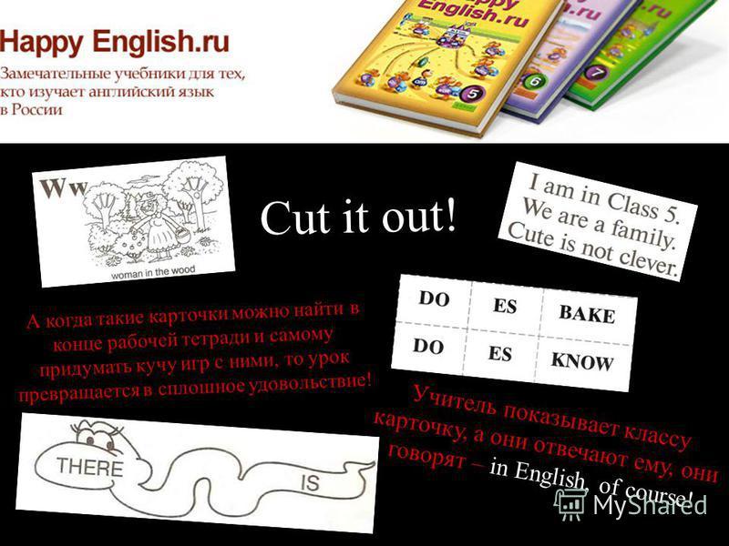 Cut it out! А когда такие карточки можно найти в конце рабочей тетради и самому придумать кучу игр с ними, то урок превращается в сплошное удовольствие! Учитель показывает классу карточку, а они отвечают ему, они говорят – in English, of course!