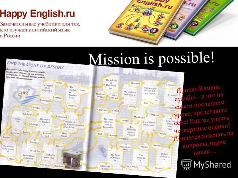Mission is possible! Пропал Камень судьбы – и это на самом последнем уроке, представьте себе! Как же узнать четвертные оценки? Придется отвечать на вопросы, иначе никак…