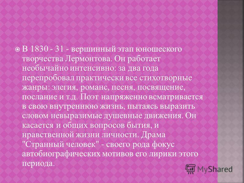 В 1830 - 31 - вершинный этап юношеского творчества Лермонтова. Он работает необычайно интенсивно : за два года перепробовал практически все стихотворные жанры : элегия, романс, песня, посвящение, послание и т. д. Поэт напряженно всматривается в свою