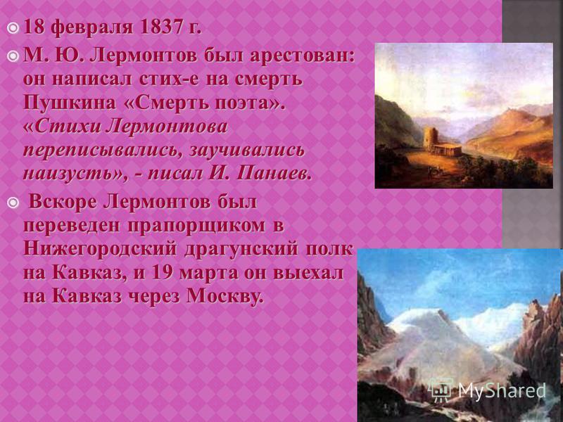18 февраля 1837 г. 18 февраля 1837 г. М. Ю. Лермонтов был арестован : он написал стих - е на смерть Пушкина « Смерть поэта ». « Стихи Лермонтова переписывались, заучивались наизусть », - писал И. Панаев. М. Ю. Лермонтов был арестован : он написал сти