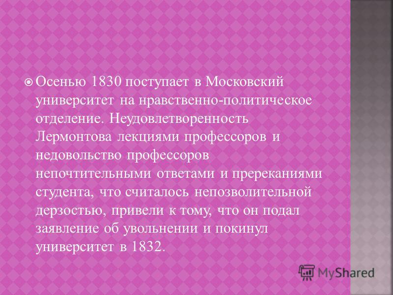 Осенью 1830 поступает в Московский университет на нравственно - политическое отделение. Неудовлетворенность Лермонтова лекциями профессоров и недовольство профессоров непочтительными ответами и пререканиями студента, что считалось непозволительной де