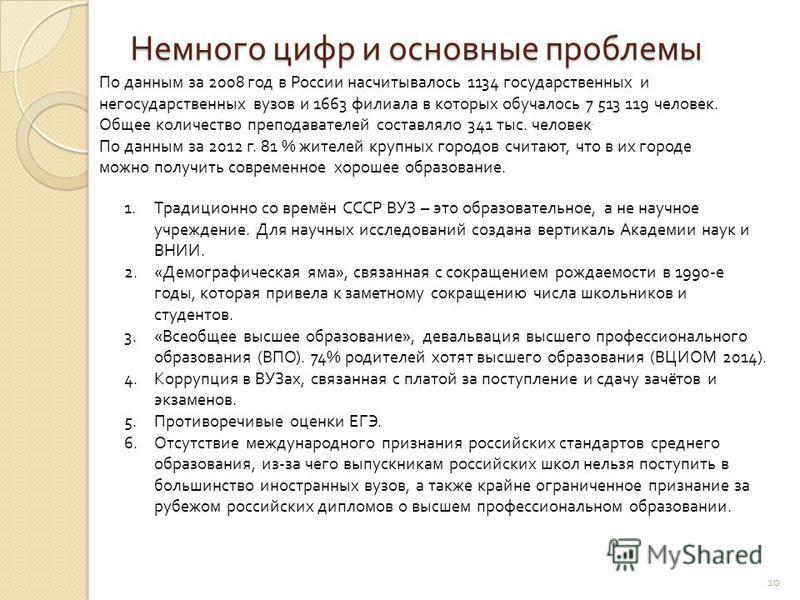 Немного цифр и основные проблемы 10 По данным за 2008 год в России насчитывалось 1134 государственных и негосударственных вузов и 1663 филиала в которых обучалось 7 513 119 человек. Общее количество преподавателей составляло 341 тыс. человек. По данн