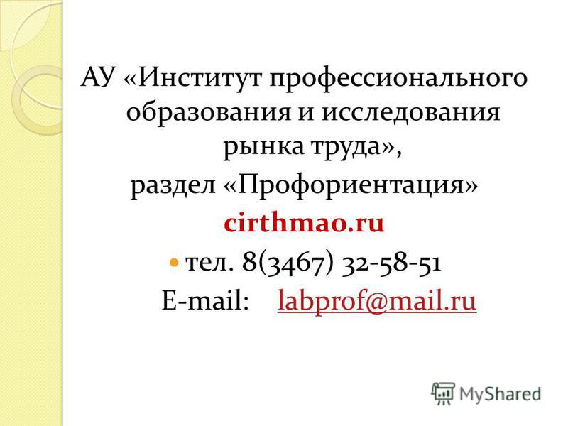 АУ «Институт профессионального образования и исследования рынка труда», раздел «Профориентация» cirthmao.ru тел. 8(3467) 32-58-51 E-mail: labprof@mail.rulabprof@mail.ru