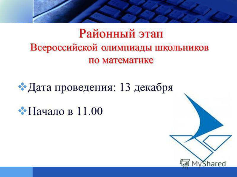 LOGO Дата проведения: 13 декабря Начало в 11.00 Районный этап Всероссийской олимпиады школьников по математике