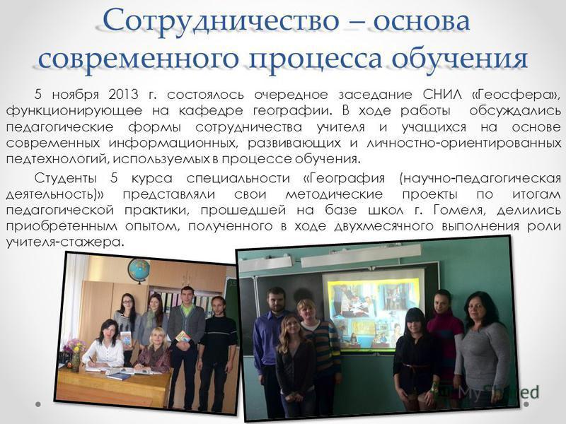 Сотрудничество – основа современного процесса обучения Сотрудничество – основа современного процесса обучения 5 ноября 2013 г. состоялось очередное заседание СНИЛ «Геосфера», функционирующее на кафедре географии. В ходе работы обсуждались педагогичес