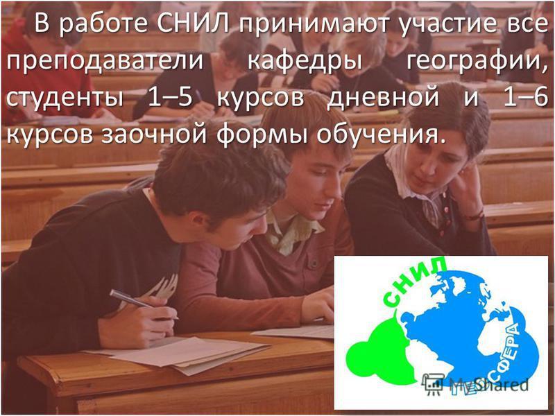 В работе СНИЛ принимают участие все преподаватели кафедры географии, студенты 1–5 курсов дневной и 1–6 курсов заочной формы обучения.