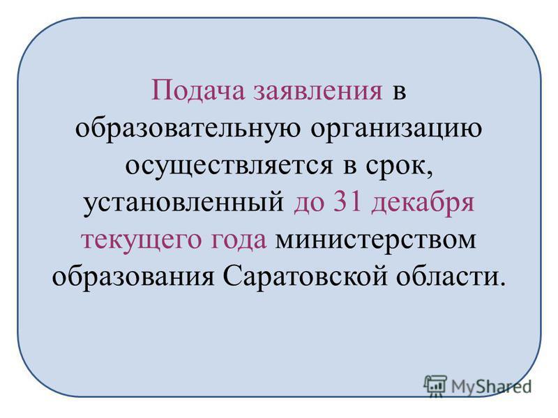 Подача заявления в образовательную организацию осуществляется в срок, установленный до 31 декабря текущего года министерством образования Саратовской области.