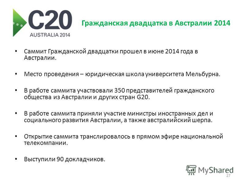Гражданская двадцатка в Австралии 2014 Саммит Гражданской двадцатки прошел в июне 2014 года в Австралии. Место проведения – юридическая школа университета Мельбурна. В работе саммита участвовали 350 представителей гражданского общества из Австралии и