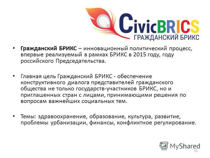 Гражданский БРИКС – инновационный политический процесс, впервые реализуемый в рамках БРИКС в 2015 году, году российского Председательства. Главная цель Гражданский БРИКС - обеспечение конструктивного диалога представителей гражданского общества не то