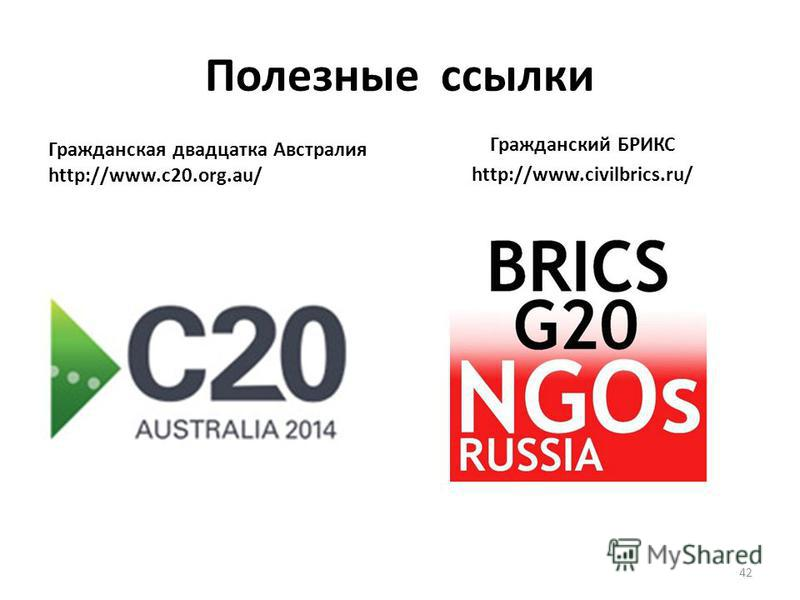 Полезные ссылки Гражданский БРИКС http://www.civilbrics.ru/ Гражданская двадцатка Австралия http://www.c20.org.au/ 42